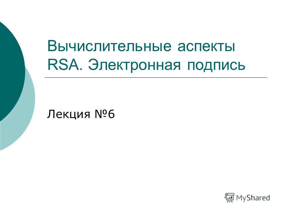 Вычислительные аспекты RSA. Электронная подпись Лекция 6