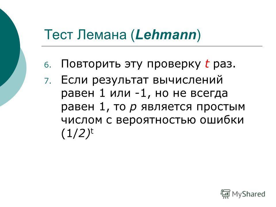 Тест Лемана (Lehmann) 6. Повторить эту проверку t раз. 7. Если результат вычислений равен 1 или -1, но не всегда равен 1, то p является простым числом с вероятностью ошибки (1/2) t