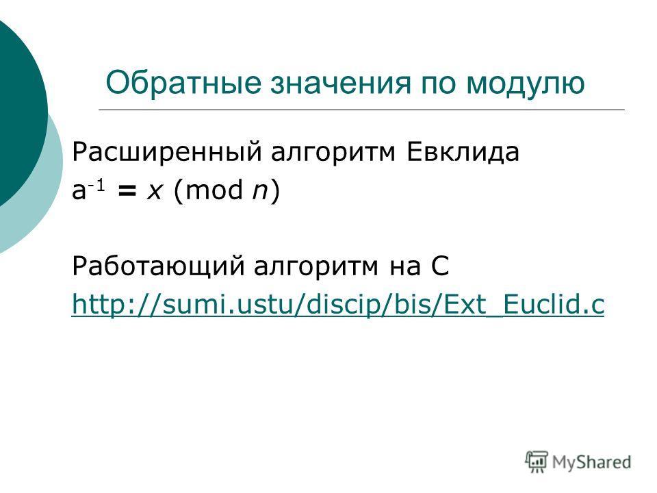 Обратные значения по модулю Расширенный алгоритм Евклида a -1 = x (mod n) Работающий алгоритм на С http://sumi.ustu/discip/bis/Ext_Euclid.c