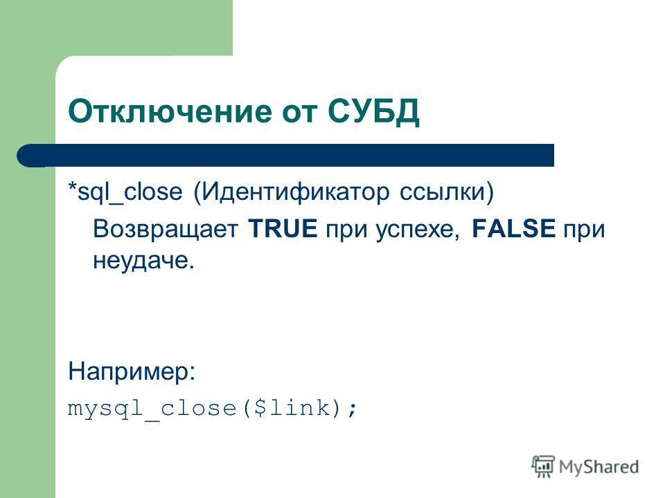 Отключение от СУБД *sql_close (Идентификатор ссылки) Возвращает TRUE при успехе, FALSE при неудаче. Например: mysql_close($link);