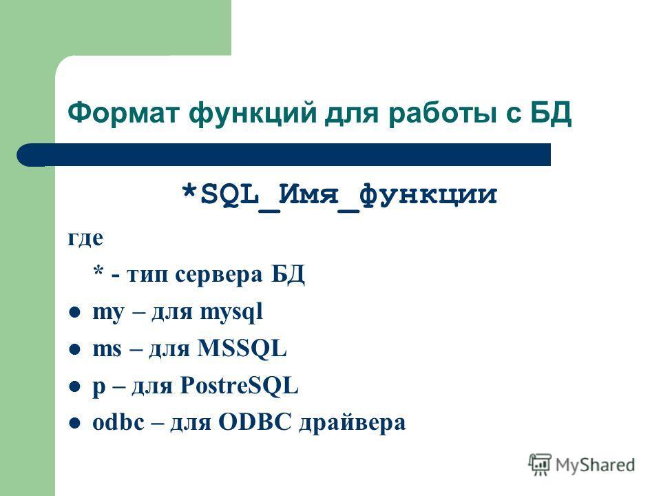 Формат функций для работы с БД *SQL_Имя_функции где * - тип сервера БД my – для mysql ms – для MSSQL p – для PostreSQL odbc – для ODBC драйвера