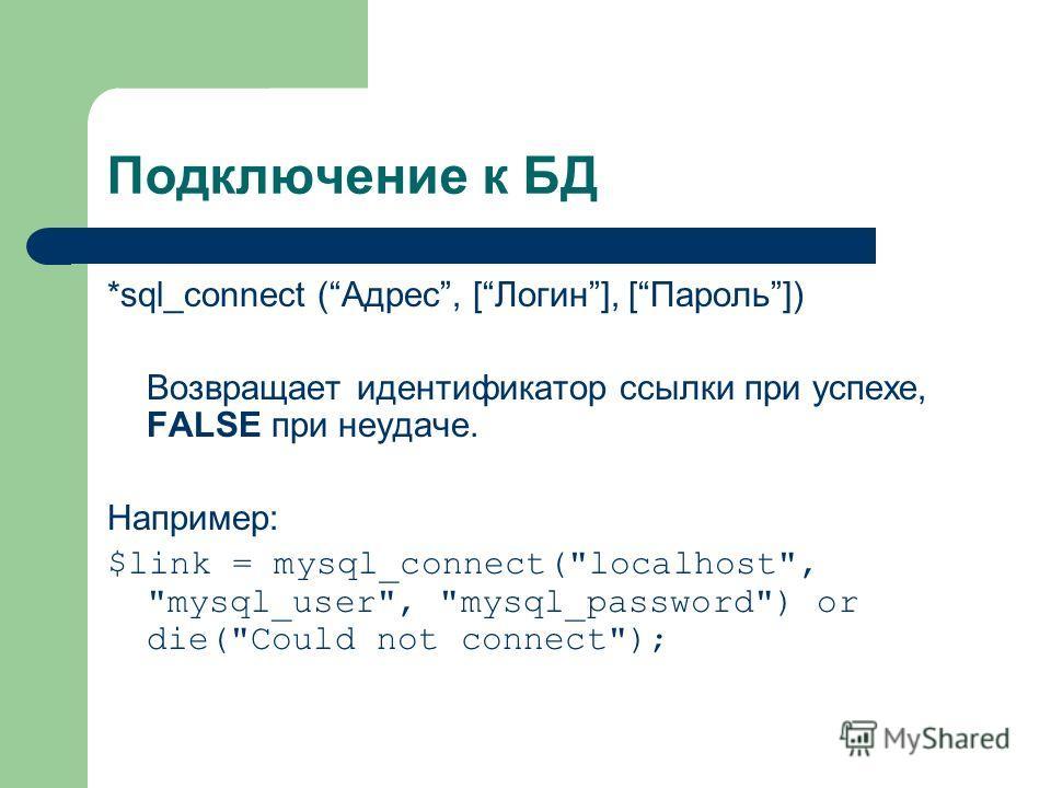Подключение к БД *sql_connect (Адрес, [Логин], [Пароль]) Возвращает идентификатор ссылки при успехе, FALSE при неудаче. Например: $link = mysql_connect(localhost, mysql_user, mysql_password) or die(Could not connect);