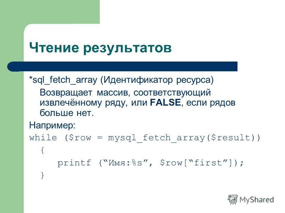 Чтение результатов *sql_fetch_array (Идентификатор ресурса) Возвращает массив, соответствующий извлечённому ряду, или FALSE, если рядов больше нет. Например: while ($row = mysql_fetch_array($result)) { printf (Имя:%s, $row[first]); }