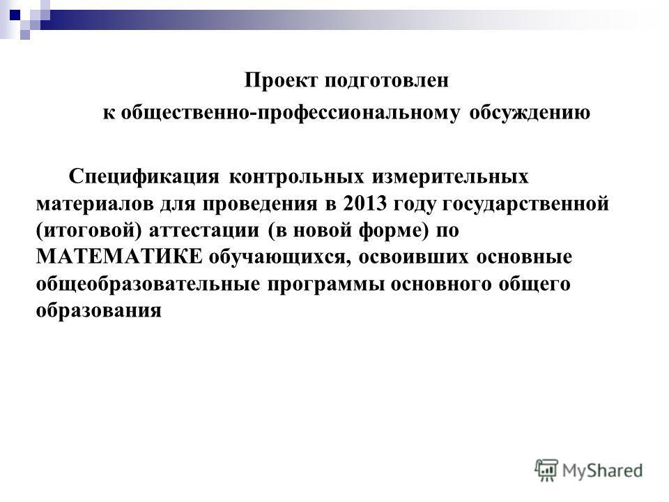 Проект подготовлен к общественно-профессиональному обсуждению Спецификация контрольных измерительных материалов для проведения в 2013 году государственной (итоговой) аттестации (в новой форме) по МАТЕМАТИКЕ обучающихся, освоивших основные общеобразов