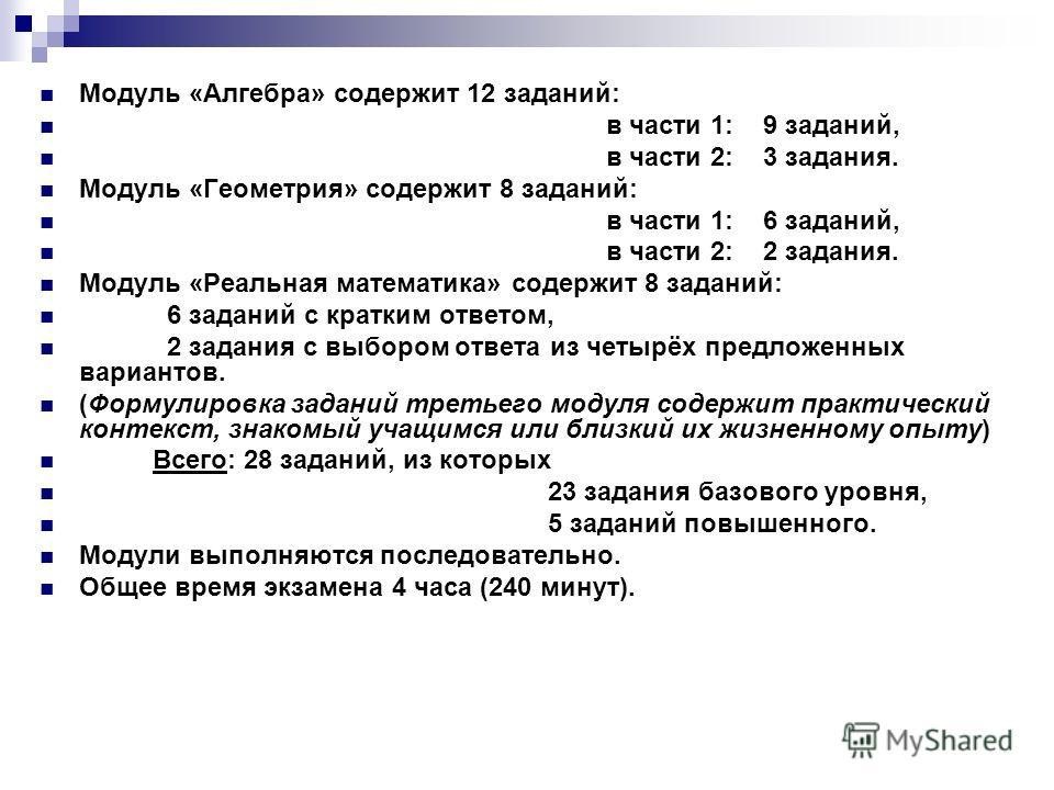 Модуль «Алгебра» содержит 12 заданий: в части 1: 9 заданий, в части 2: 3 задания. Модуль «Геометрия» содержит 8 заданий: в части 1: 6 заданий, в части 2: 2 задания. Модуль «Реальная математика» содержит 8 заданий: 6 заданий с кратким ответом, 2 задан