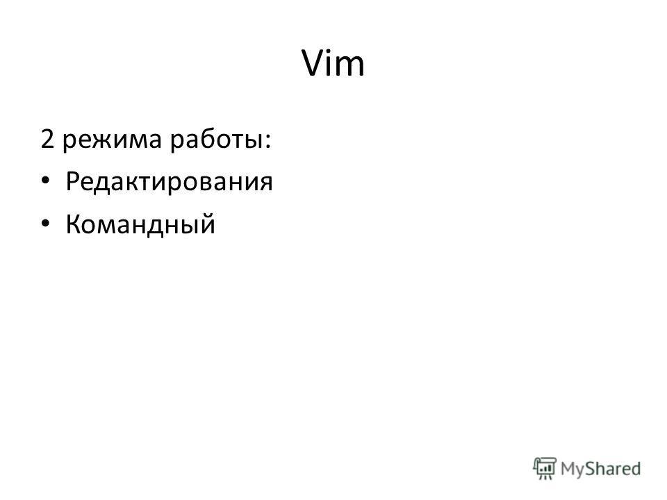 Vim 2 режима работы: Редактирования Командный