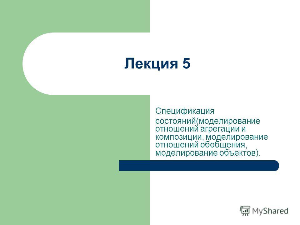 Лекция 5 Спецификация состояний(моделирование отношений агрегации и композиции, моделирование отношений обобщения, моделирование объектов).