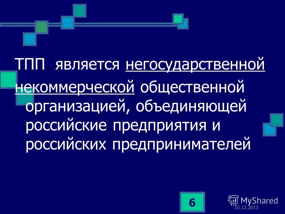10.12.2013 6 ТПП является негосударственной некоммерческой общественной организацией, объединяющей российские предприятия и российских предпринимателей