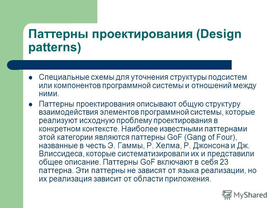 Паттерны проектирования (Design patterns) Cпециальные схемы для уточнения структуры подсистем или компонентов программной системы и отношений между ними. Паттерны проектирования описывают общую структуру взаимодействия элементов программной системы,