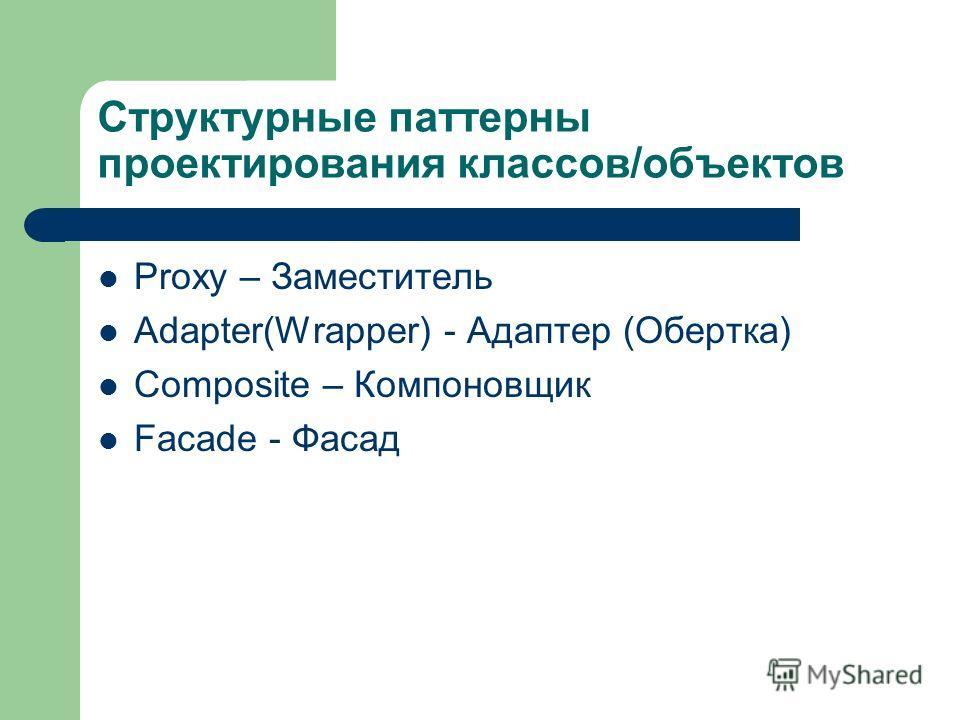 Структурные паттерны проектирования классов/объектов Proxy – Заместитель Adapter(Wrapper) - Адаптер (Обертка) Composite – Компоновщик Facade - Фасад