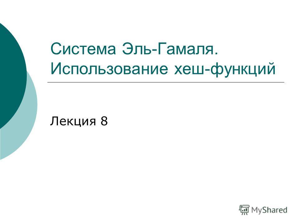 Система Эль-Гамаля. Использование хеш-функций Лекция 8