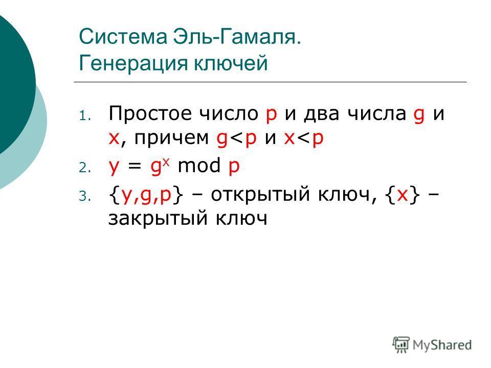 Система Эль-Гамаля. Генерация ключей 1. Простое число p и два числа g и x, причем g