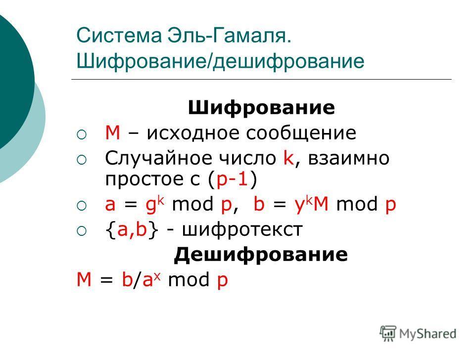 Система Эль-Гамаля. Шифрование/дешифрование Шифрование M – исходное сообщение Случайное число k, взаимно простое с (p-1) a = g k mod p, b = y k M mod p {a,b} - шифротекст Дешифрование M = b/a x mod p