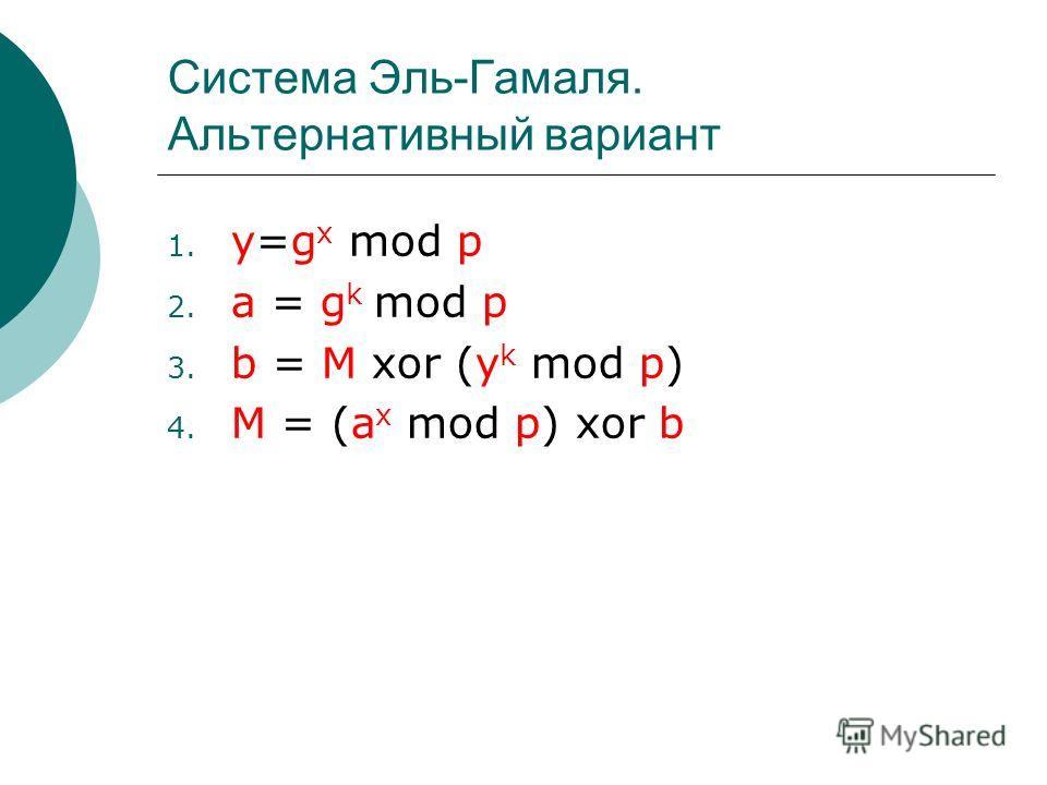 Система Эль-Гамаля. Альтернативный вариант 1. y=g x mod p 2. a = g k mod p 3. b = M xor (y k mod p) 4. M = (a x mod p) xor b