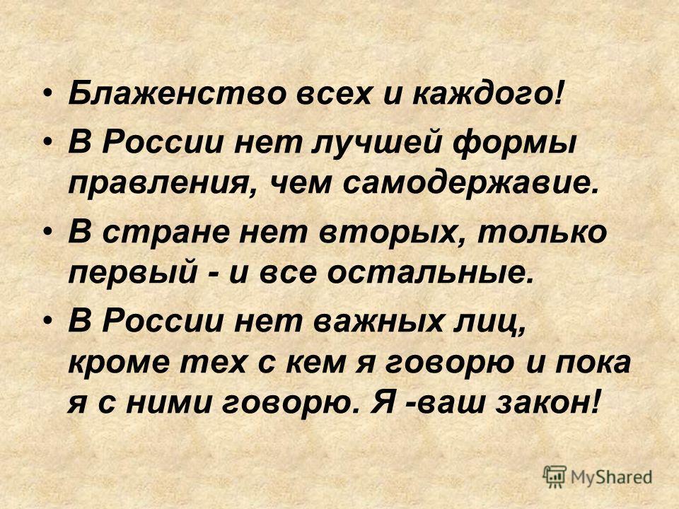 Блаженство всех и каждого! В России нет лучшей формы правления, чем самодержавие. В стране нет вторых, только первый - и все остальные. В России нет важных лиц, кроме тех с кем я говорю и пока я с ними говорю. Я -ваш закон!