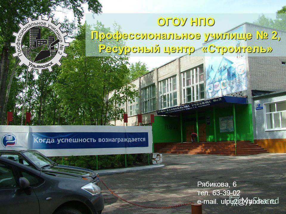ОГОУ НПО Профессиональное училище 2, Ресурсный центр «Строитель» Рябикова, 6 тел. 63-39-02 e-mail. ulpu2@yandex.ru