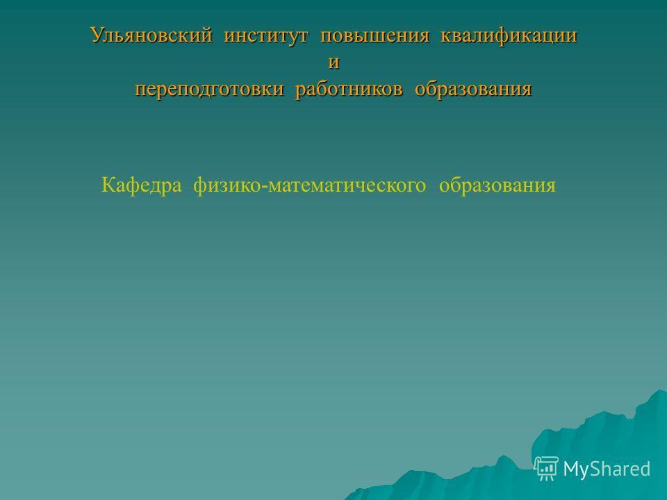 Ульяновский институт повышения квалификации и переподготовки работников образования Кафедра физико-математического образования
