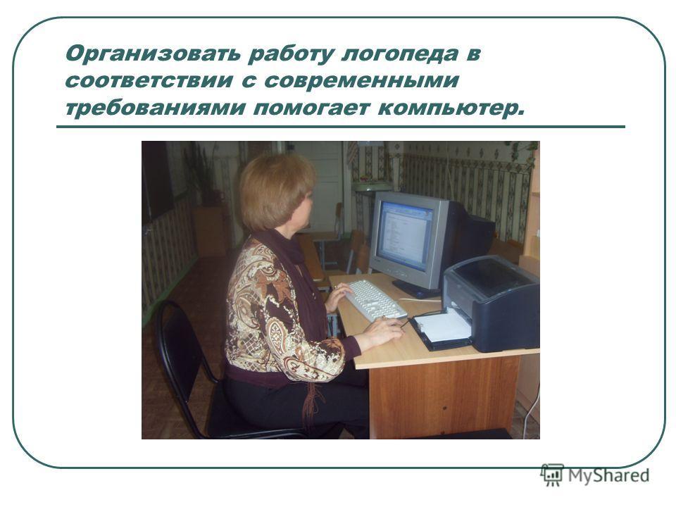 Организовать работу логопеда в соответствии с современными требованиями помогает компьютер.