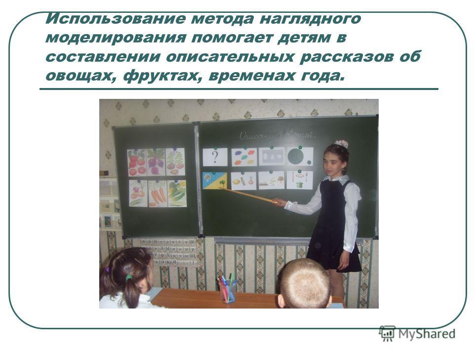Использование метода наглядного моделирования помогает детям в составлении описательных рассказов об овощах, фруктах, временах года.