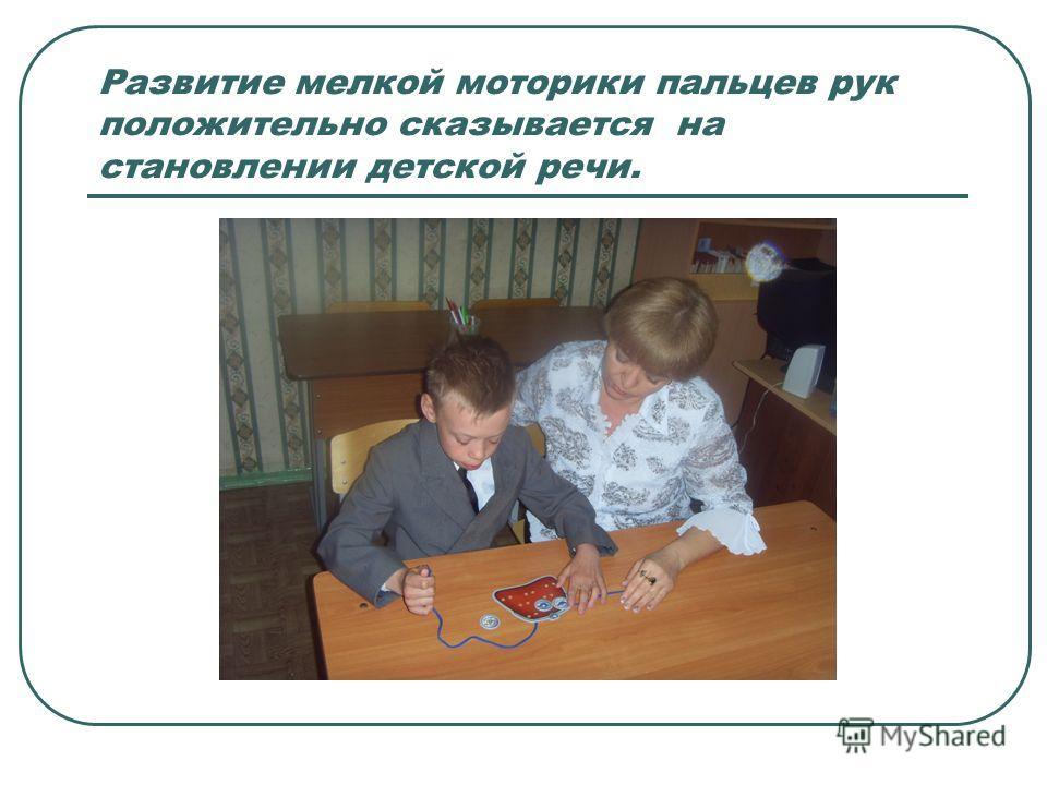 Развитие мелкой моторики пальцев рук положительно сказывается на становлении детской речи.