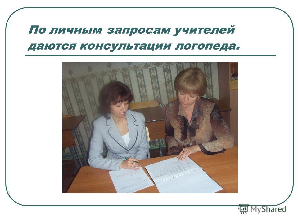 По личным запросам учителей даются консультации логопеда.