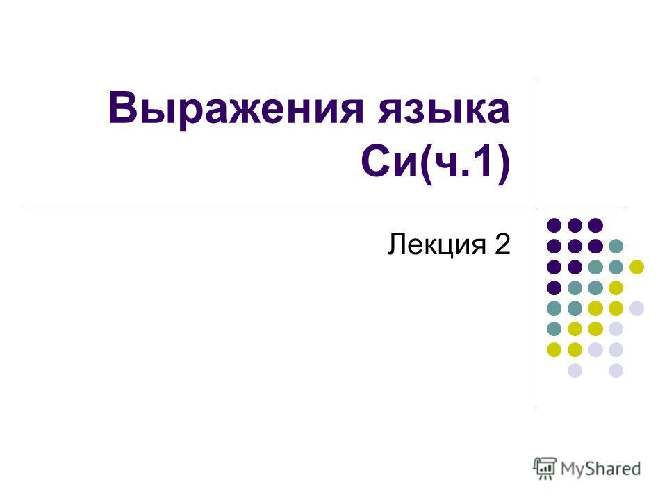 Выражения языка Си(ч.1) Лекция 2