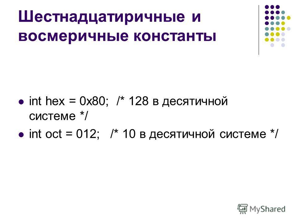 Шестнадцатиричные и восмеричные константы int hex = 0x80; /* 128 в десятичной системе */ int oct = 012; /* 10 в десятичной системе */