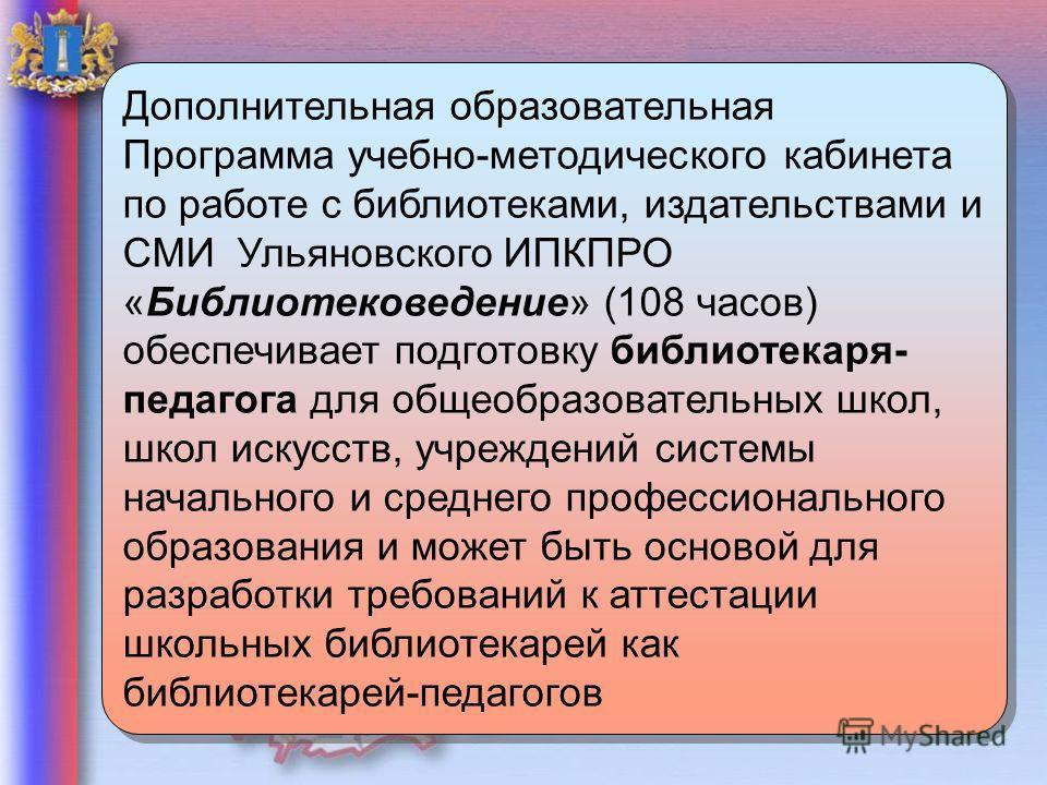 11 Дополнительная образовательная Программа учебно-методического кабинета по работе с библиотеками, издательствами и СМИ Ульяновского ИПКПРО «Библиотековедение» (108 часов) обеспечивает подготовку библиотекаря- педагога для общеобразовательных школ,