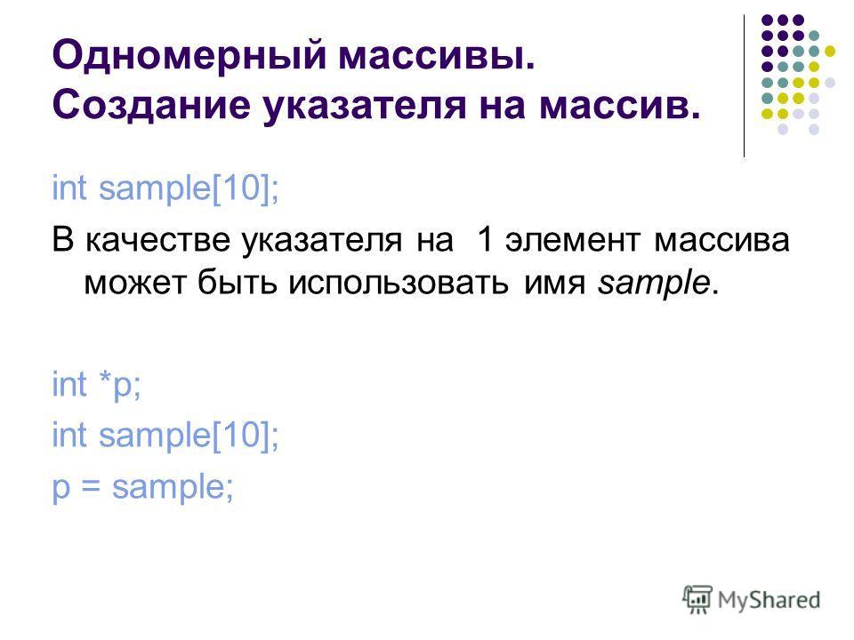 Одномерный массивы. Создание указателя на массив. int sample[10]; В качестве указателя на 1 элемент массива может быть использовать имя sample. int *p; int sample[10]; p = sample;