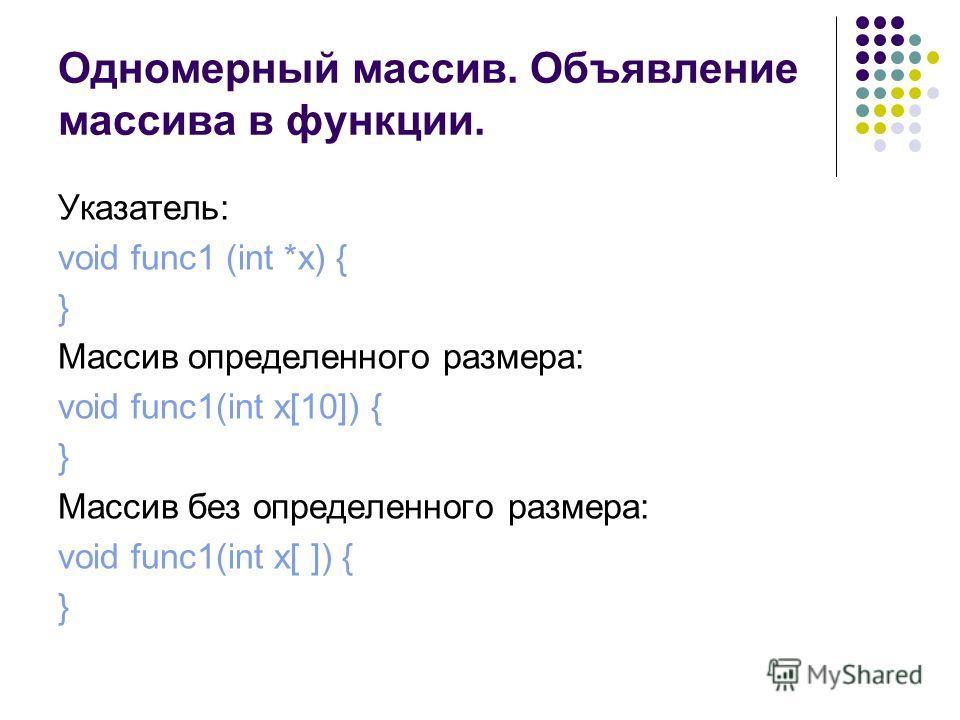 Одномерный массив. Объявление массива в функции. Указатель: void func1 (int *x) { } Массив определенного размера: void func1(int x[10]) { } Массив без определенного размера: void func1(int x[ ]) { }