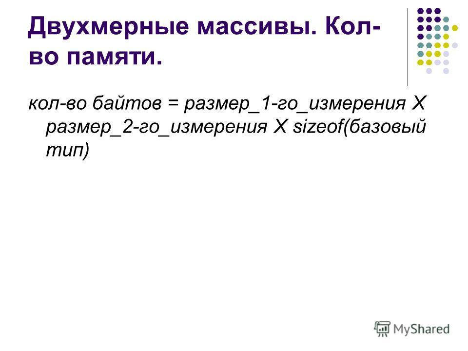 Двухмерные массивы. Кол- во памяти. кол-во байтов = размер_1-го_измерения Х размер_2-го_измерения X sizeof(базовый тип)