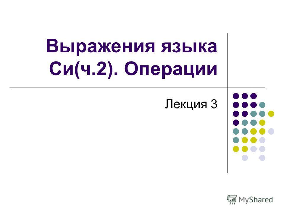 Выражения языка Си(ч.2). Операции Лекция 3