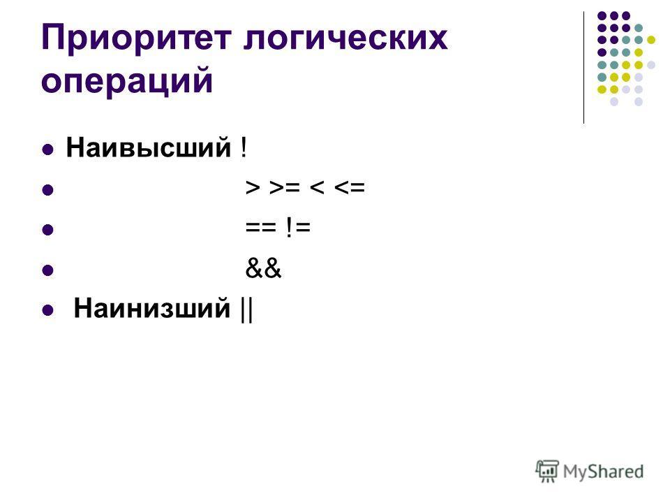 Приоритет логических операций Наивысший ! > >= <