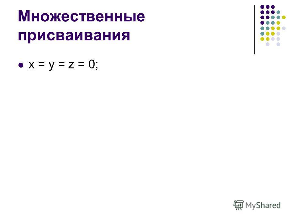 Множественные присваивания x = y = z = 0;