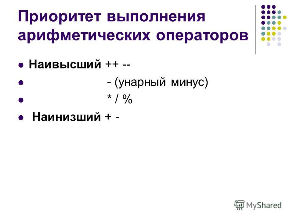 Приоритет выполнения арифметических операторов Наивысший ++ -- - (унарный минус) * / % Наинизший + -