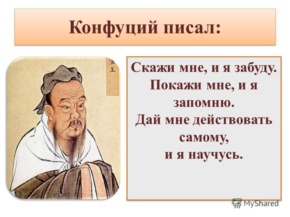 Конфуций писал: Скажи мне, и я забуду. Покажи мне, и я запомню. Дай мне действовать самому, и я научусь. Скажи мне, и я забуду. Покажи мне, и я запомню. Дай мне действовать самому, и я научусь.
