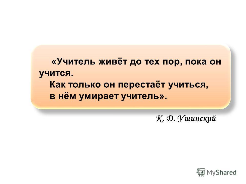 «Учитель живёт до тех пор, пока он учится. Как только он перестаёт учиться, в нём умирает учитель». К. Д. Ушинский