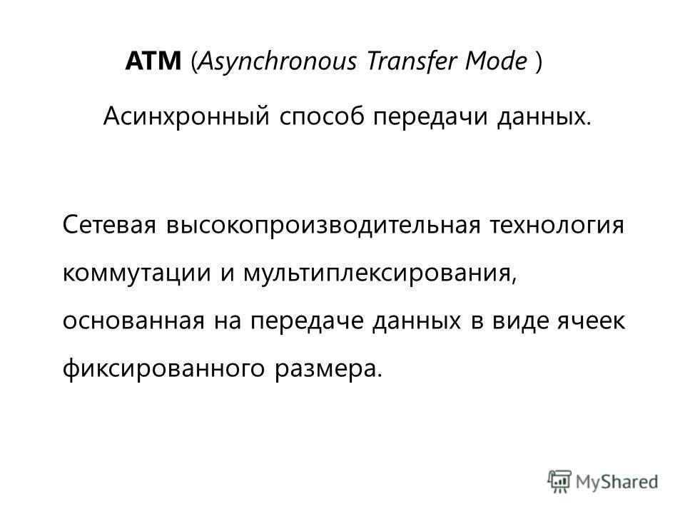 ATM (Asynchronous Transfer Mode ) Асинхронный способ передачи данных. Сетевая высокопроизводительная технология коммутации и мультиплексирования, основанная на передаче данных в виде ячеек фиксированного размера.