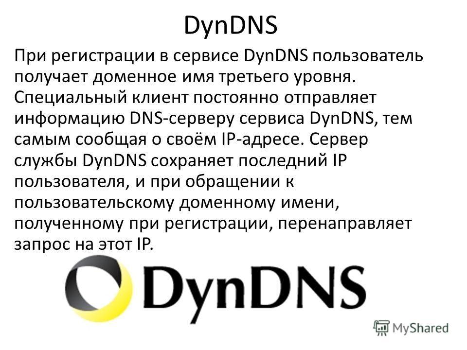 DynDNS При регистрации в сервисе DynDNS пользователь получает доменное имя третьего уровня. Специальный клиент постоянно отправляет информацию DNS-серверу сервиса DynDNS, тем самым сообщая о своём IP-адресе. Сервер службы DynDNS сохраняет последний I