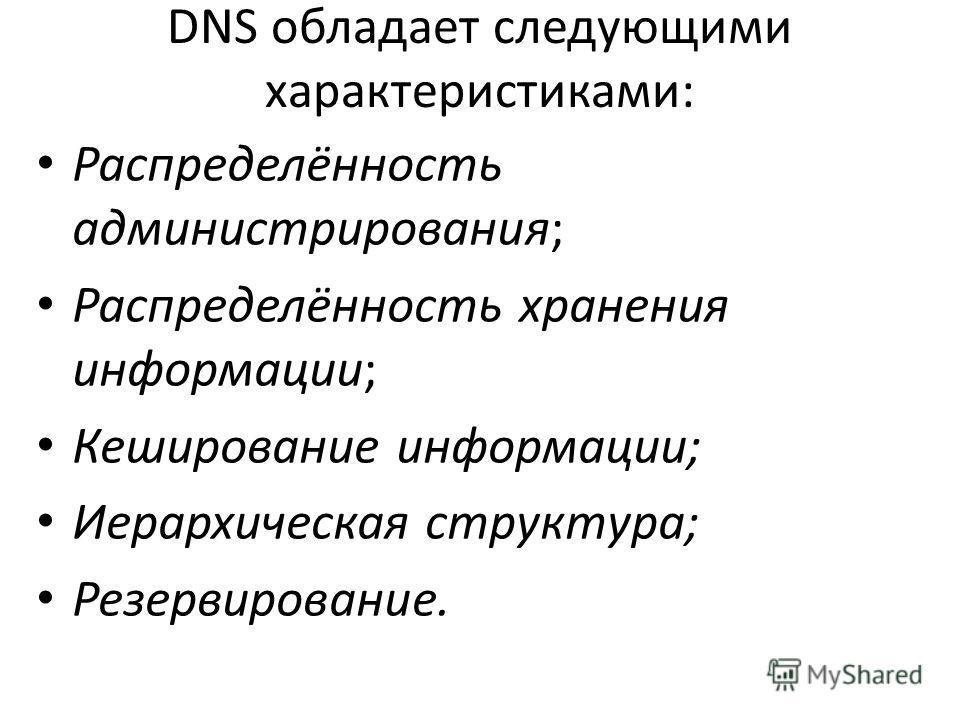 DNS обладает следующими характеристиками: Распределённость администрирования; Распределённость хранения информации; Кеширование информации; Иерархическая структура; Резервирование.