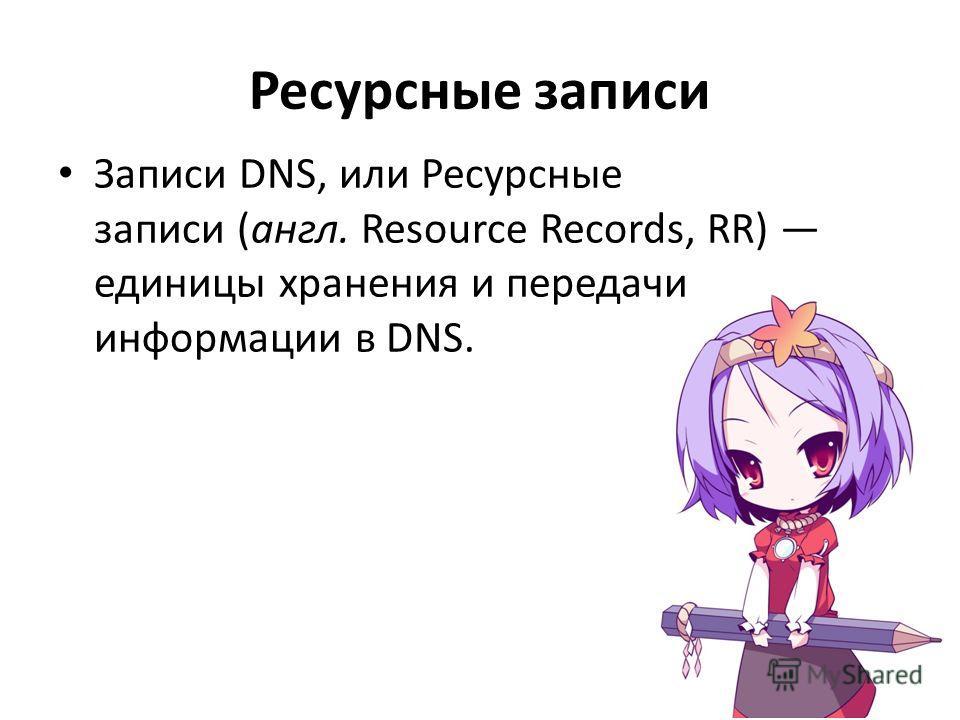 Ресурсные записи Записи DNS, или Ресурсные записи (англ. Resource Records, RR) единицы хранения и передачи информации в DNS.