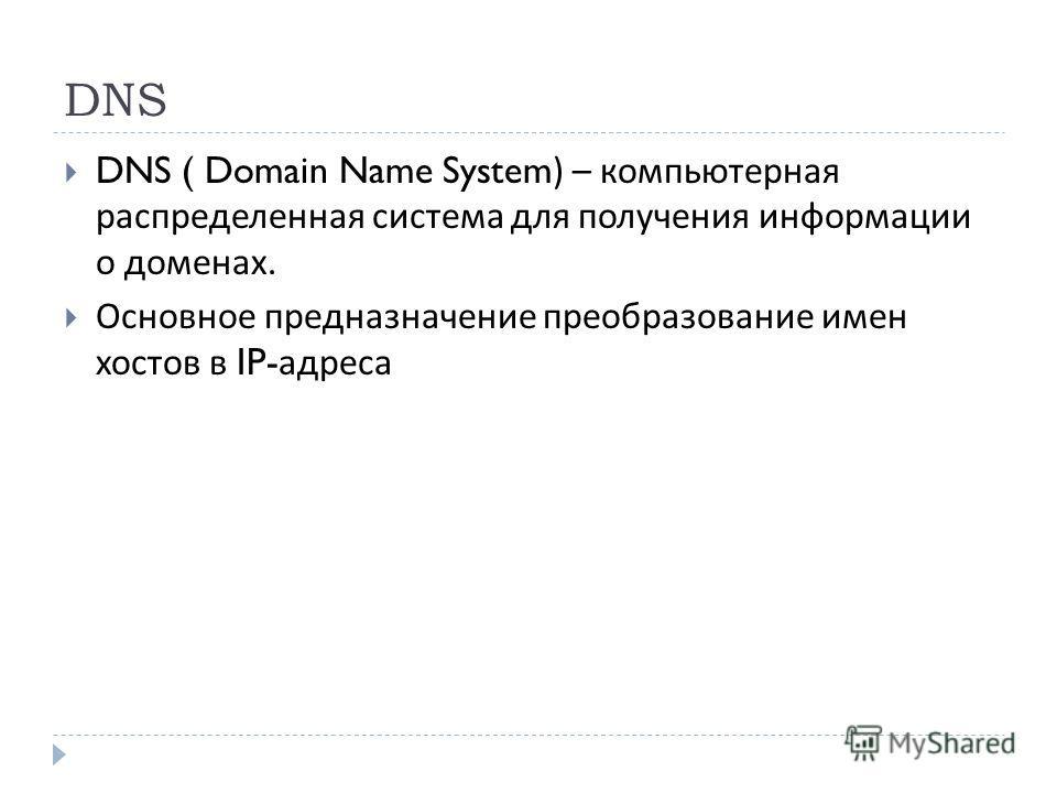 DNS DNS ( Domain Name System) – компьютерная распределенная система для получения информации о доменах. Основное предназначение преобразование имен хостов в IP- адреса