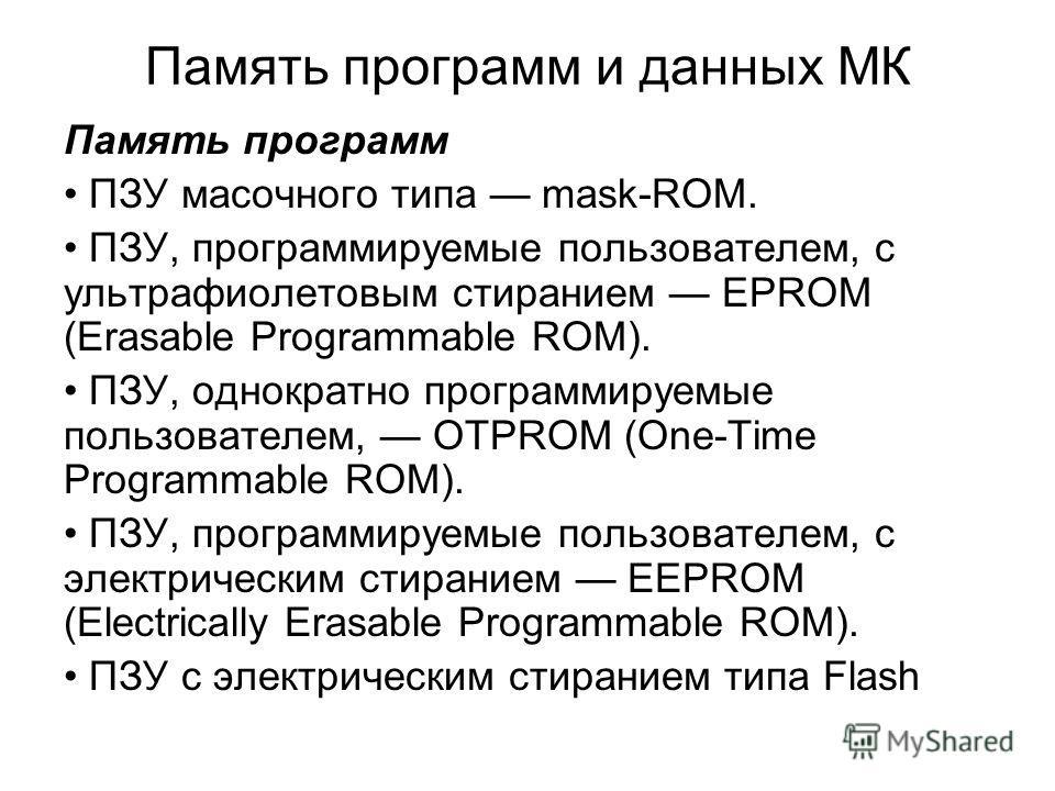 Память программ и данных МК Память программ ПЗУ масочного типа mask-ROM. ПЗУ, программируемые пользователем, с ультрафиолетовым стиранием EPROM (Erasable Programmable ROM). ПЗУ, однократно программируемые пользователем, OTPROM (One-Time Programmable