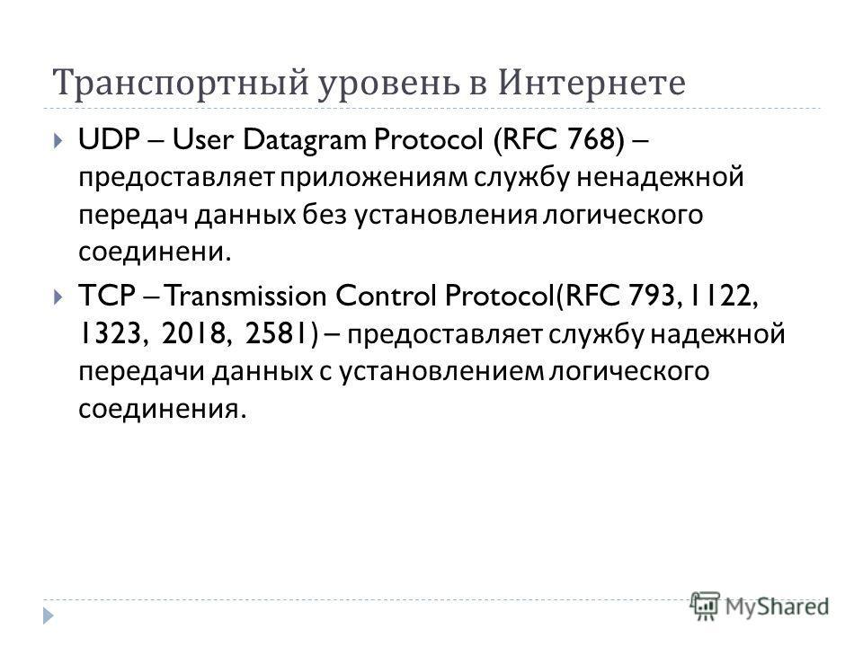 Транспортный уровень в Интернете UDP – User Datagram Protocol (RFC 768) – предоставляет приложениям службу ненадежной передач данных без установления логического соединени. TCP – Transmission Control Protocol(RFC 793, 1122, 1323, 2018, 2581) – предос