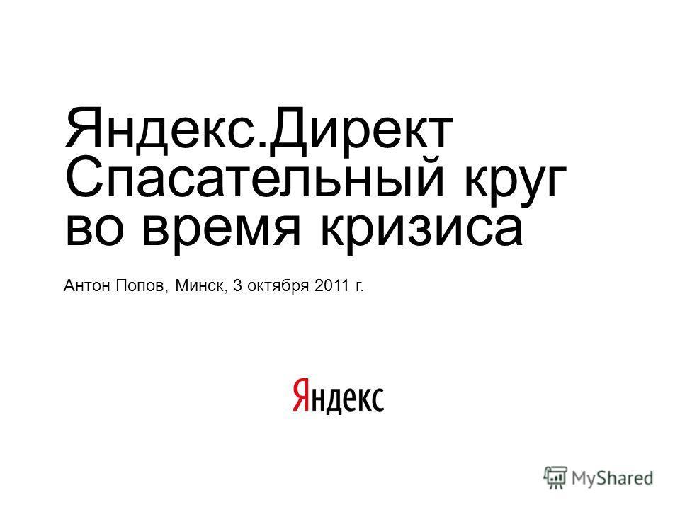 Яндекс.Директ Спасательный круг во время кризиса Антон Попов, Минск, 3 октября 2011 г.