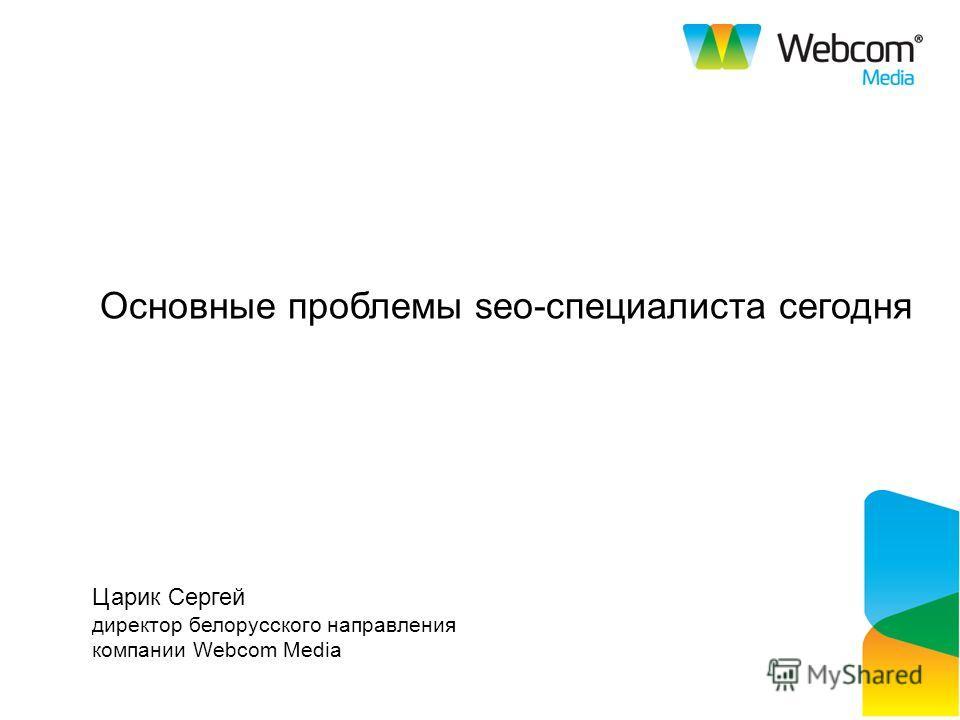 Основные проблемы seo-специалиста сегодня Царик Сергей директор белорусского направления компании Webcom Media
