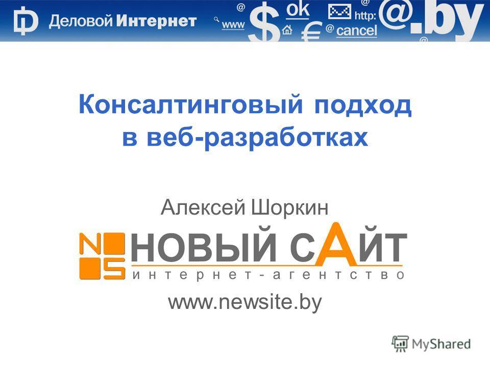 Алексей Шоркин, Новый Сайт, www.newsite.by Консалтинговый подход в веб-разработках Алексей Шоркин www.newsite.by