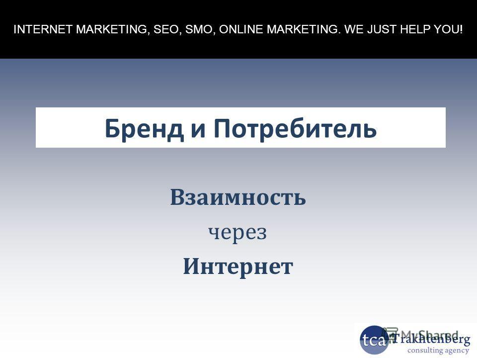 INTERNET MARKETING, SEO, SMO, ONLINE MARKETING. WE JUST HELP YOU! Бренд и Потребитель Взаимность через Интернет