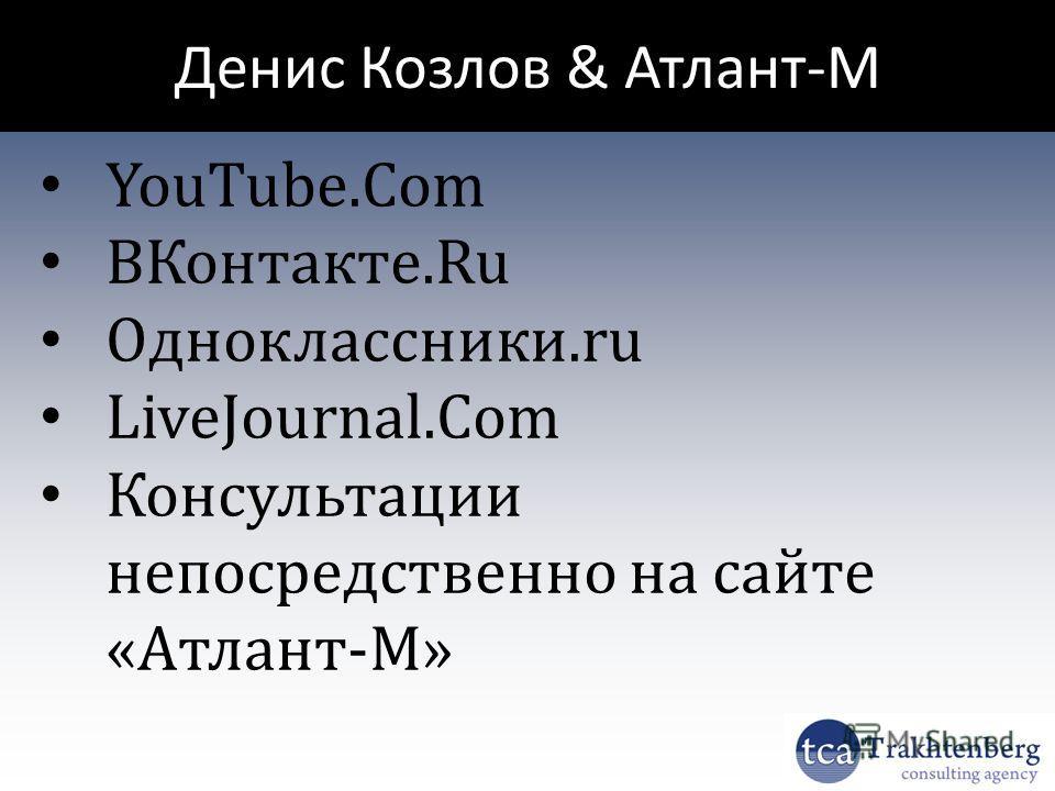 Денис Козлов & Атлант-М YouTube.Com ВКонтакте.Ru Одноклассники.ru LiveJournal.Com Консультации непосредственно на сайте «Атлант-М»