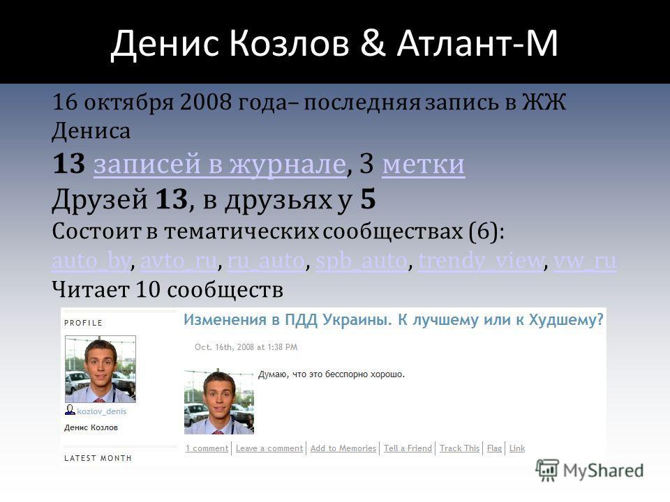 Денис Козлов & Атлант-М 16 октября 2008 года– последняя запись в ЖЖ Дениса 13 записей в журнале, 3 меткизаписей в журналеметки Друзей 13, в друзьях у 5 Состоит в тематических сообществах (6): auto_by, avto_ru, ru_auto, spb_auto, trendy_view, vw_ru au